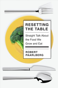 Resetting the table : straight talk about the food we grow and eat / Robert Paarlberg.