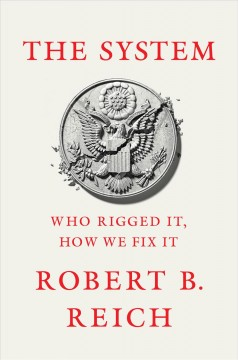 The system : who rigged it, how we fix it / Robert B. Reich.