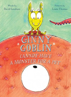 Ginny Goblin cannot have a monster for a pet / words by David Goodner ; pictures by Louis Thomas.