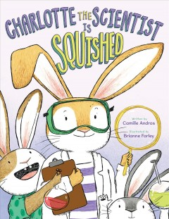 Charlotte the scientist is squished / by Camille Andros ; illustrated by Brianne Farley.