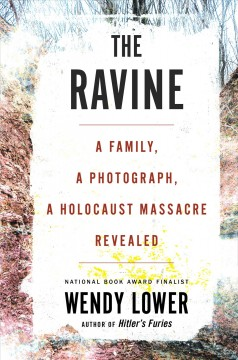 The ravine : a family, a photograph, a Holocaust massacre revealed / Wendy Lower.
