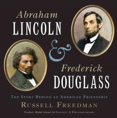 Abraham Lincoln and Frederick Douglass : the story behind an American friendship / Russell Freedman.