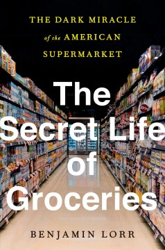 The secret life of groceries : the dark miracle of the American supermarket / Benjamin Lorr.