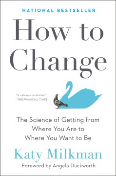 How to change : the science of getting from where you are to where you want to be / Katy Milkman ; foreword by Angela Duckworth.