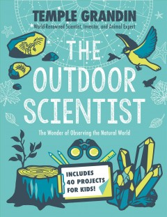 The outdoor scientist : the wonder of observing the natural world / Temple Grandin with Betsy Lerner.
