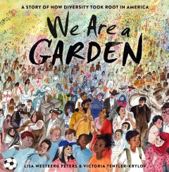 We are a garden : a story of how diversity took root in America / by Lisa Westberg Peters ; illustrated by Victoria Tentler-Krylov.
