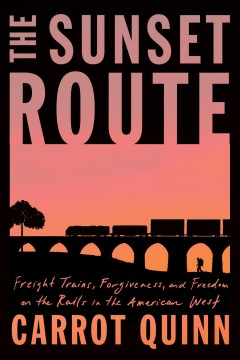 The sunset route : freight trains, forgiveness, and freedom on the rails in the American west / Carrot Quinn.