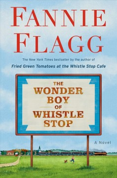 The wonder boy of Whistle Stop : a novel / Fannie Flagg.