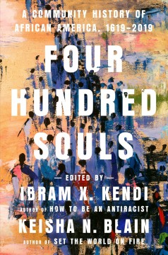 Four hundred souls : a community history of African America, 1619-2019 / edited by Ibram X. Kendi, and Keisha N. Blain.