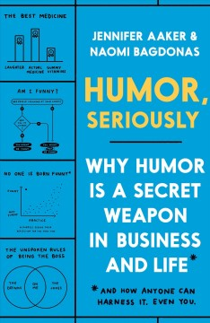 Humor, seriously : why humor is a secret weapon in business and life and how anyone can harness it. Even you. / Jennifer Aaker & Naomi Bagdonas.