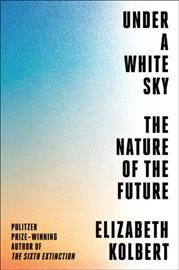 Under a white sky : the nature of the future / Elizabeth Kolbert.