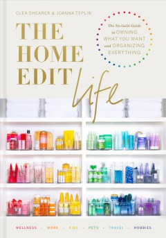The home edit life : the no-guilt guide to owning what you want and organizing everything / Clea Shearer and Joanna Teplin ; photographs by Clea Shearer.