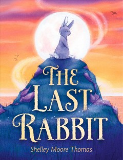 The last rabbit / Shelley Moore Thomas, illustrations by Julie Mellan.