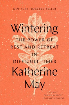 Wintering : the power of rest and retreat in difficult times / Katherine May.