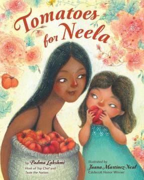 Tomatoes for Neela / by Padma Lakshmi ; illustrated by Juana Martinez-Neal.