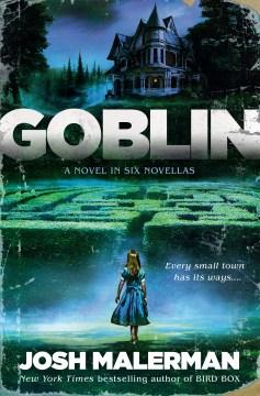 Goblin : a novel in six novellas / Josh Malerman.