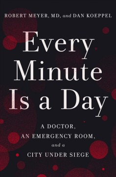 Every minute is a day : a doctor, an emergency room, and a city under siege / Robert Meyer, MD and Dan Koeppel.