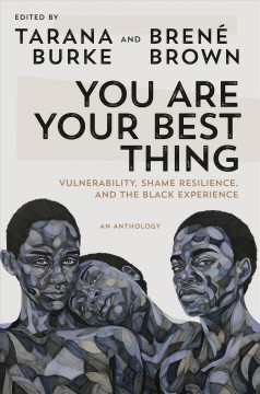You are your best thing : vulnerability, shame resilience, and the black experience --an anthology / edited by Tarana Burke and Brené Brown.