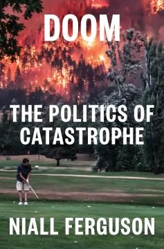 Doom : the politics of catastrophe / Niall Ferguson.