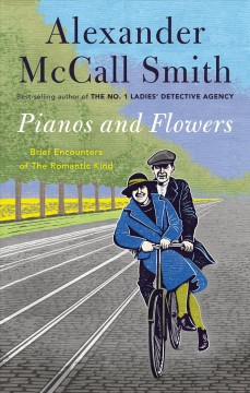 Pianos and flowers : brief encounters of the romantic kind / Alexander McCall Smith.