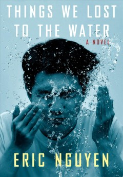 Things we lost to the water : a novel / Eric Nguyen.