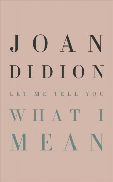 Let me tell you what I mean / Joan Didion ; foreword by Hilton Als.