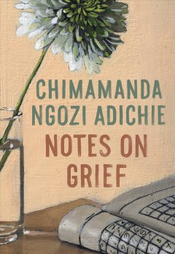 Notes on grief / Chimamanda Ngozi Adichie.