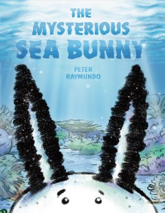 The mysterious sea bunny / written and illustrated by Peter Raymundo.