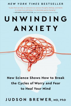 Unwinding anxiety : new science shows how to break the cycles of worry and fear to heal your mind / Judson Brewer, MD, PhD.