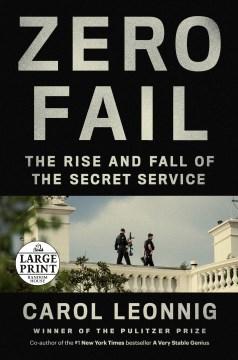 Zero fail : the rise and fall of the Secret Service / Carol Leonnig.