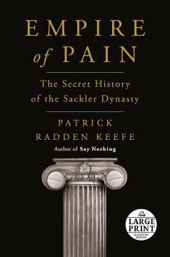 Empire of pain : the secret history of the Sackler dynasty / Patrick Radden Keefe.
