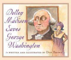 Dolley Madison saves George Washington / written and illustrated by Don Brown.