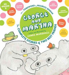 George and Martha : the complete stories of two best friends / written and illustrated by James Marshall ; foreword by Maurice Sendak ; appreciations by Marc Brown, Jack Gantos, Susan Meddaugh, Nicole Rubel, Coleen Salley, John Scieszka, and David Wiesner ; afterword by Anita Silvey.