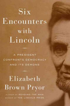 Six encounters with Lincoln : a president confronts democracy and its demons / Elizabeth Brown Pryor.