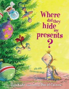 Where did they hide my presents? : silly dilly Christmas songs / Alan Katz and David Catrow.