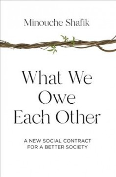 What we owe each other : a new social contract for a better society / Minouche Shafik.