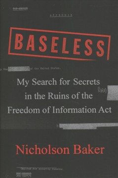 Baseless : my search for secrets in the ruins of the Freedom of Information Act / Nicholson Baker.