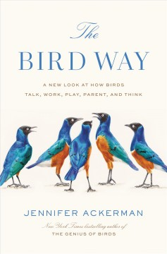 The bird way : a new look at how birds talk, work, play, parent, and think / Jennifer Ackerman.