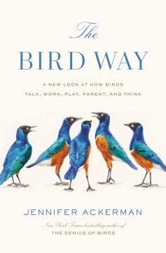 The bird way : a new look at how birds talk, work, play, parent, and think / Jennifer Ackerman.