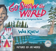 Go show the world : a celebration of Indigenous heroes / by Wab Kinew ; illustrated by Joe Morse.