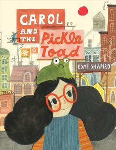 Carol and the pickle-toad / by Esmé Shapiro.