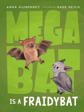Megabat is a fraidybat / Anna Humphrey ; illustrated by Kass Reich.