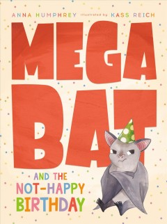 Megabat and the not-happy birthday / Anna Humphrey ; illustrated by Kass Reich.