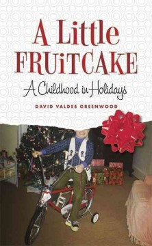 A little fruitcake : a childhood in holidays / David Valdes Greenwood.