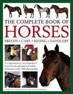 The complete book of horses : breeds, care, riding, saddlery : a comprehensive encyclopedia of horse breeds and practical riding techniques with 1500 photographs / Debby Sly, Sarah Muir and Judith Draper ; photography by Kit Houghton.