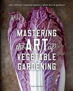 Mastering the art of vegetable gardening : rare varieties, unusual options, plant lore & guidance / Matt Mattus.