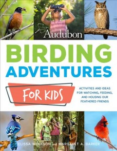 Audubon birding adventures for kids : activities and ideas for watching, feeding, and housing our feathered friends / Elissa Wolfson and Margaret A. Barker.
