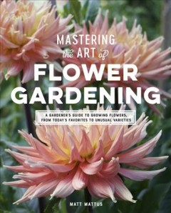 Mastering the art of flower gardening : a gardener