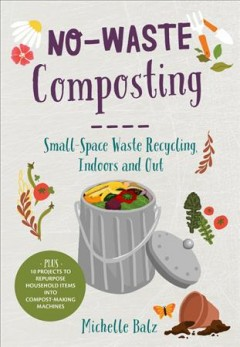 No-waste composting : small-space waste recycling, indoors and out / Michelle Balz.