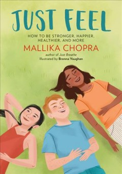 Just feel : how to be stronger, happier, healthier, and more / Mallika Chopra ; illustrated by Brenna Vaughan ; afterwork by Deepak Chopra.
